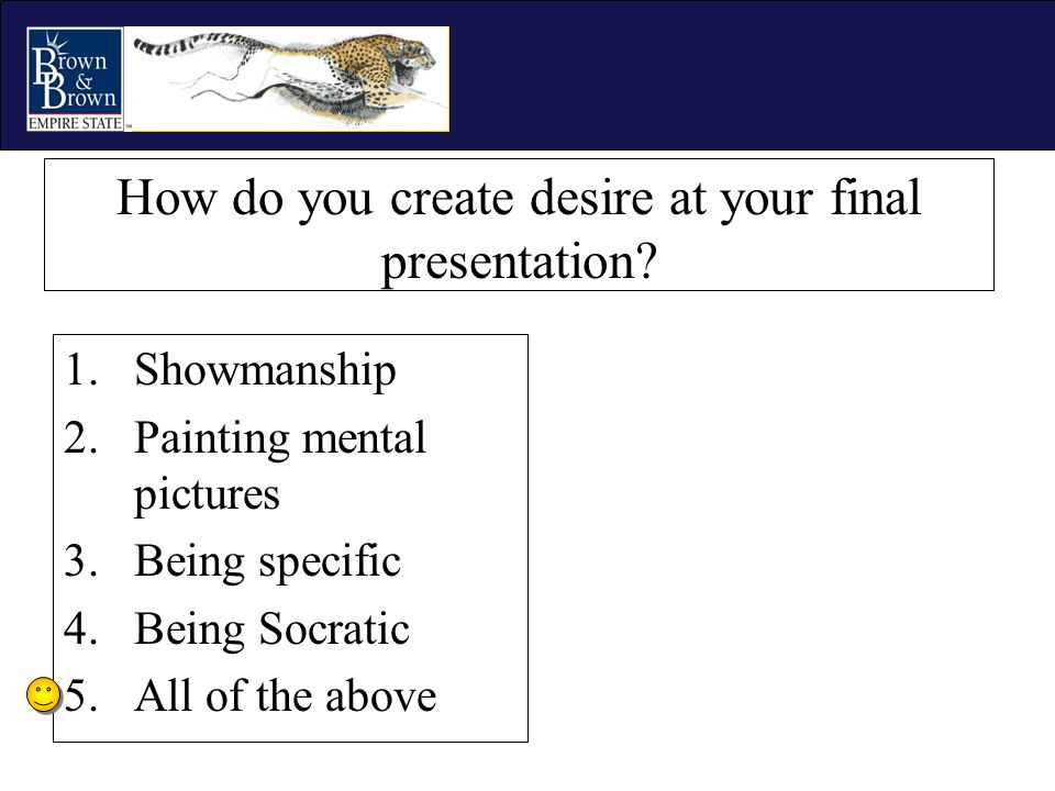 How do you create desire at your final presentation? 1.Showmanship 2.Painting mental pictures 3.Being specific 4.Being Socratic 5.All of the above