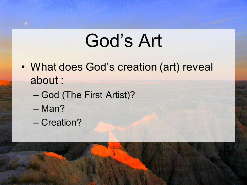 God's Art What does God's creation (art) reveal about : –God (The First Artist)? –Man? –Creation?