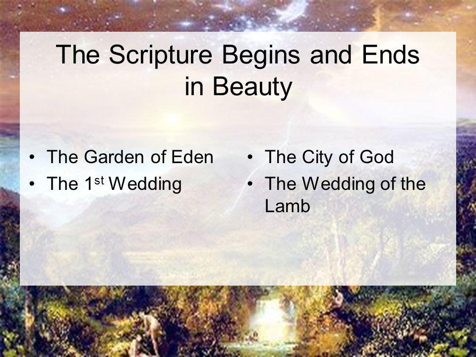 The Scripture Begins and Ends in Beauty The Garden of Eden The 1 st Wedding The City of God The Wedding of the Lamb