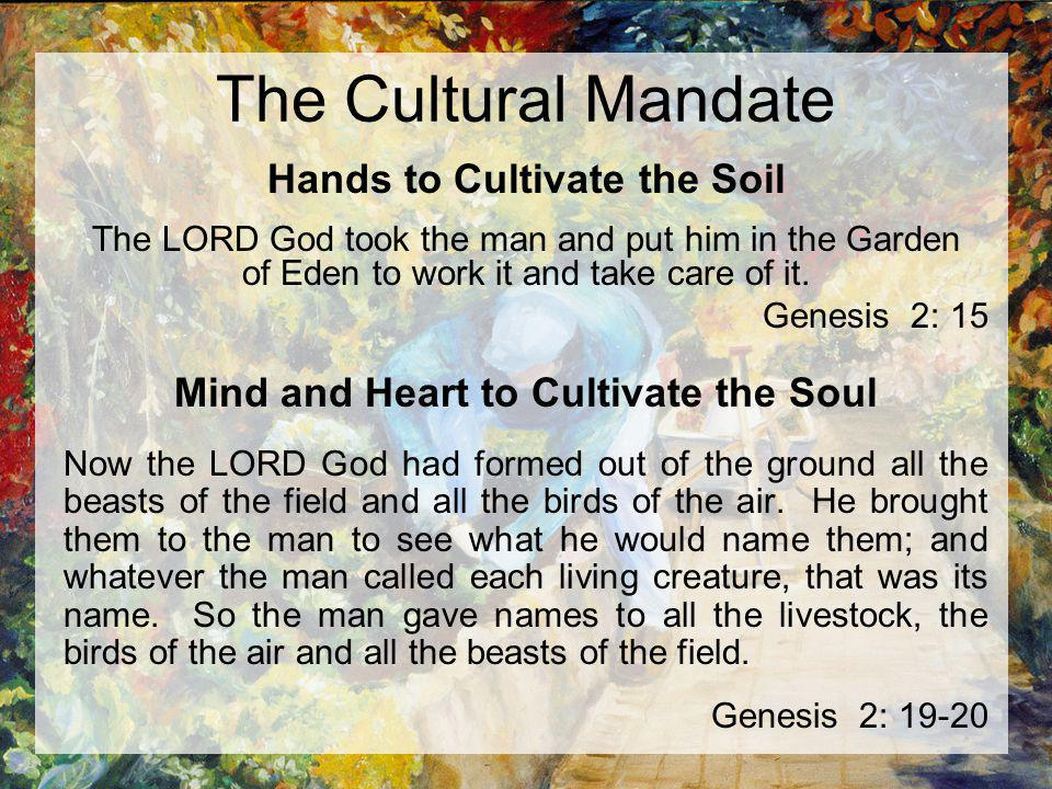 The Cultural Mandate Hands to Cultivate the Soil The LORD God took the man and put him in the Garden of Eden to work it and take care of it. Genesis 2