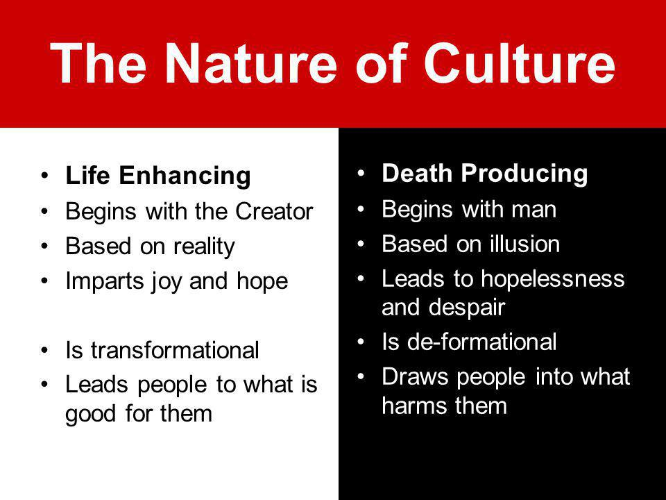 The Nature of Culture Life Enhancing Begins with the Creator Based on reality Imparts joy and hope Is transformational Leads people to what is good fo
