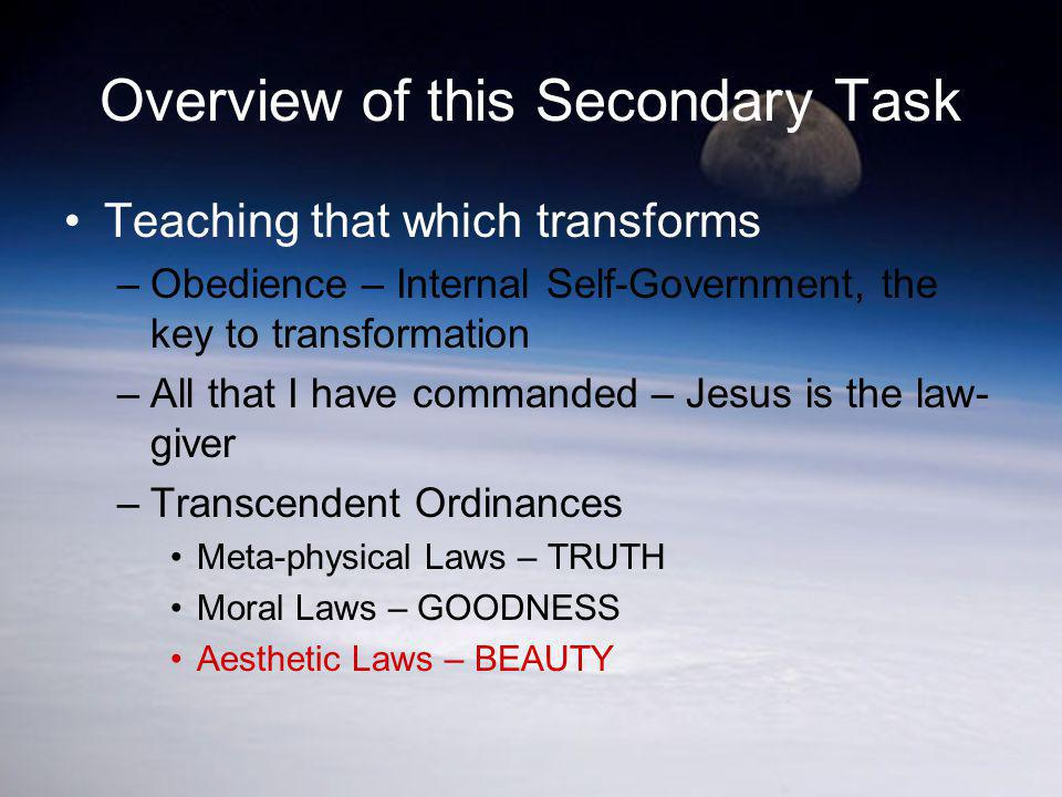Overview of this Secondary Task Teaching that which transforms –Obedience – Internal Self-Government, the key to transformation –All that I have comma
