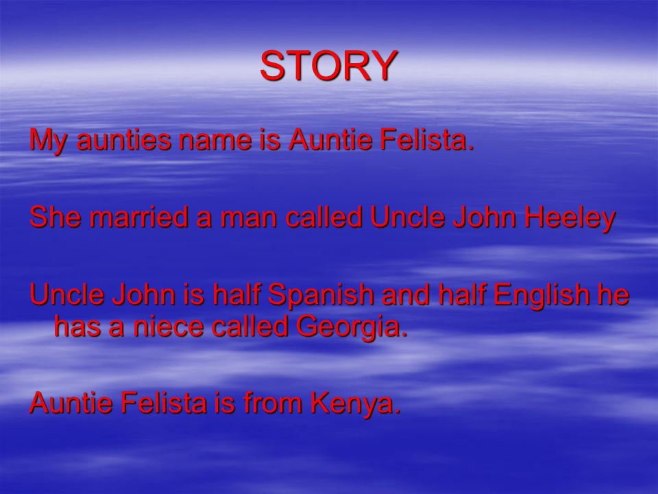 STORY My aunties name is Auntie Felista. She married a man called Uncle John Heeley Uncle John is half Spanish and half English he has a niece called