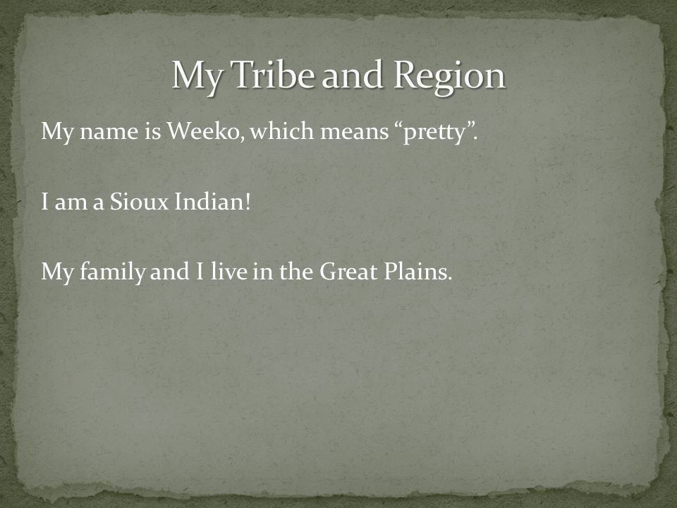 My name is Weeko, which means pretty .I am a Sioux Indian.