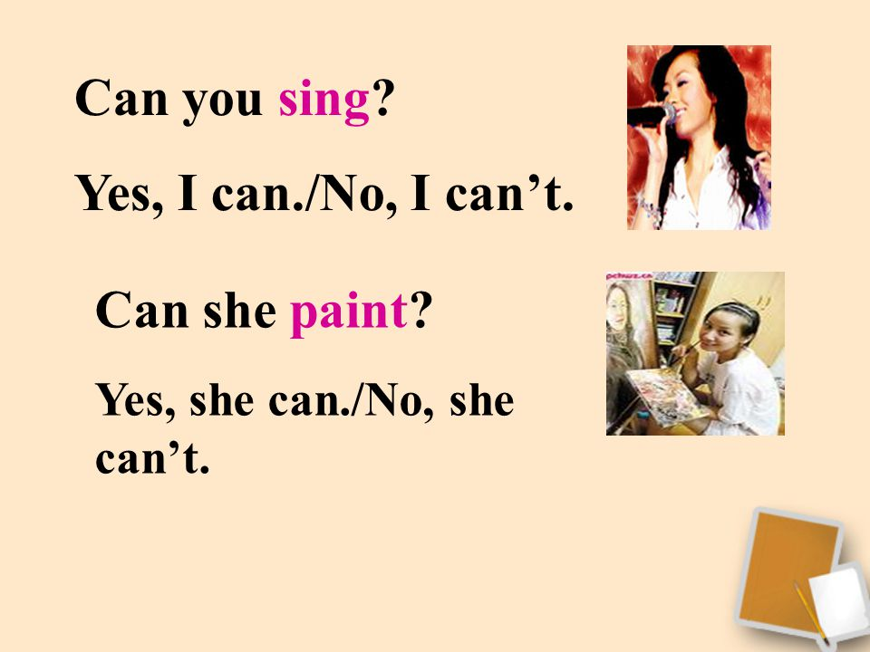 Can you sing? Yes, I can./No, I can't. Can she paint? Yes, she can./No, she can't.