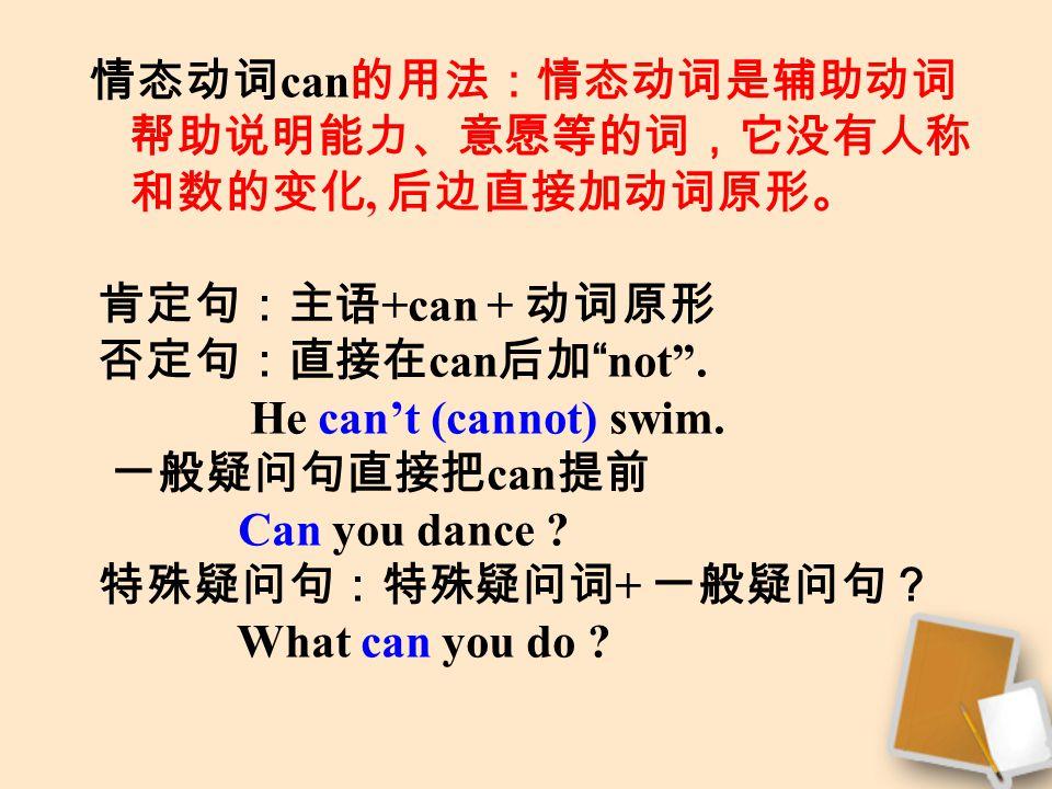 情态动词 can 的用法:情态动词是辅助动词 帮助说明能力、意愿等的词,它没有人称 和数的变化, 后边直接加动词原形。 肯定句:主语 +can + 动词原形 否定句:直接在 can 后加 not .
