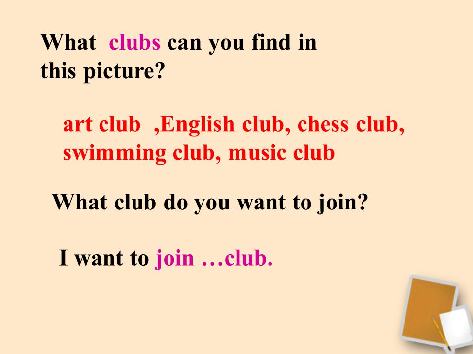 What clubs can you find in this picture? art club,English club, chess club, swimming club, music club What club do you want to join? I want to join …c