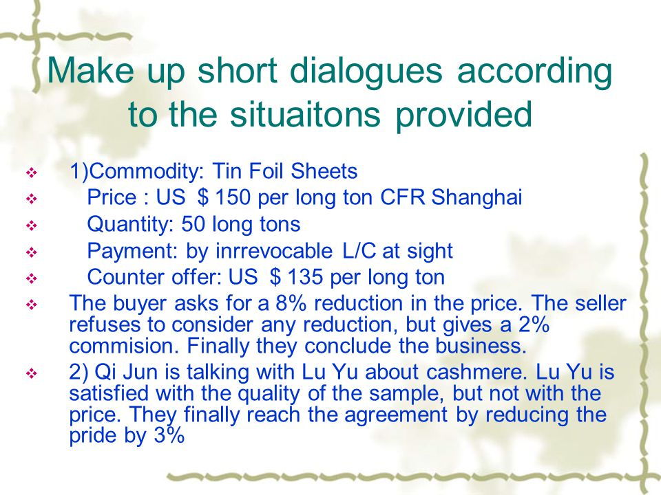 Make up short dialogues according to the situaitons provided  1)Commodity: Tin Foil Sheets  Price : US $ 150 per long ton CFR Shanghai  Quantity: 50 long tons  Payment: by inrrevocable L/C at sight  Counter offer: US $ 135 per long ton  The buyer asks for a 8% reduction in the price.