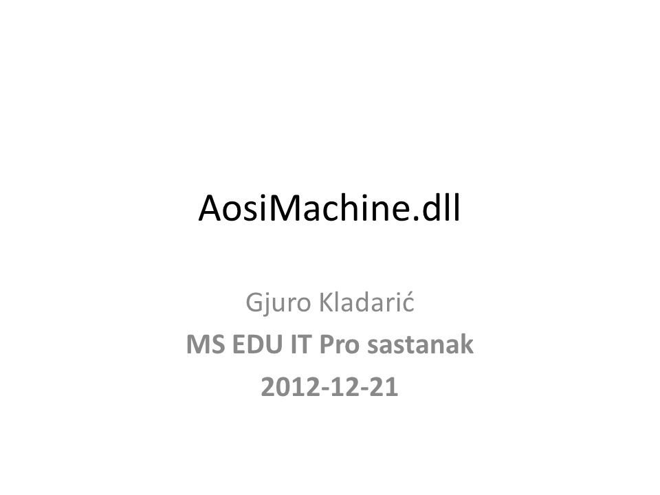 AosiMachine.dll Gjuro Kladarić MS EDU IT Pro sastanak 2012-12-21