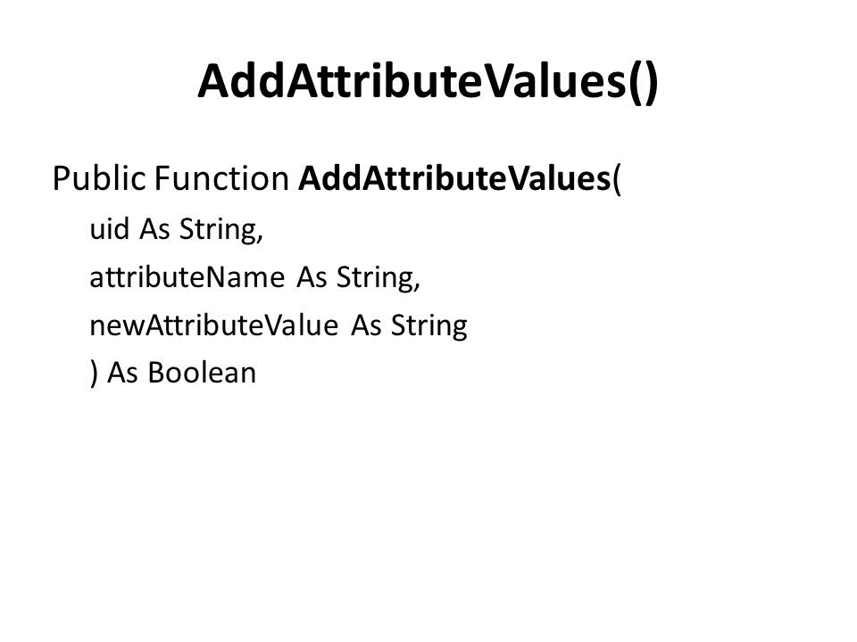 AddAttributeValues() Public Function AddAttributeValues( uid As String, attributeName As String, newAttributeValue As String ) As Boolean