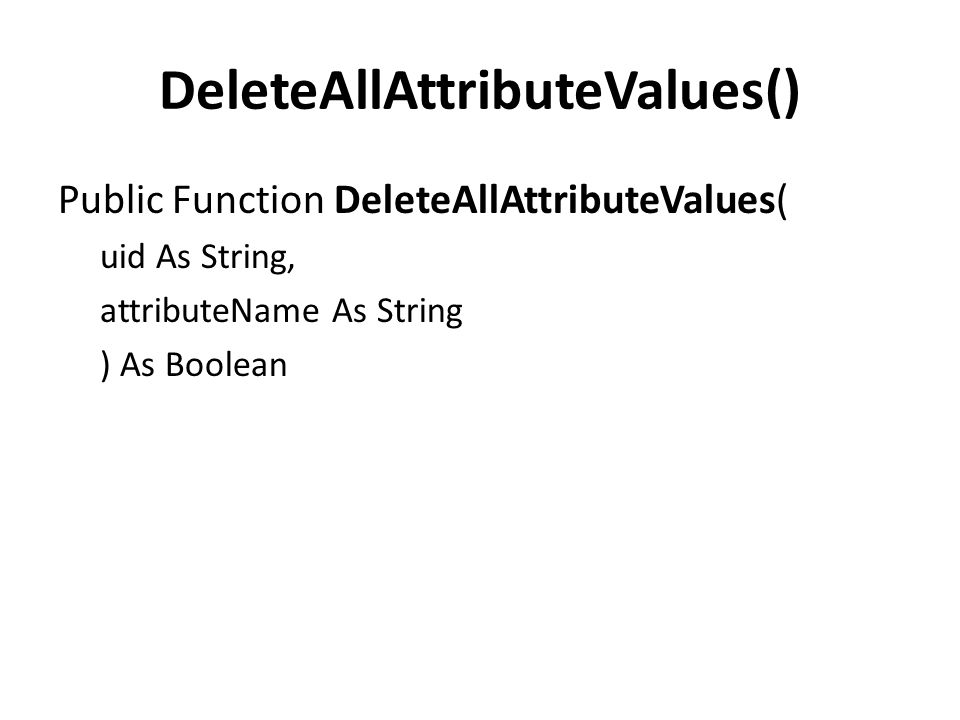 DeleteAllAttributeValues() Public Function DeleteAllAttributeValues( uid As String, attributeName As String ) As Boolean