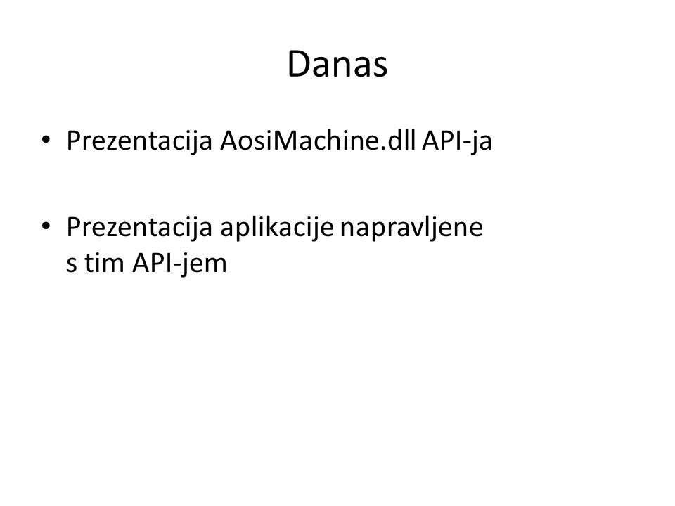 Danas Prezentacija AosiMachine.dll API-ja Prezentacija aplikacije napravljene s tim API-jem