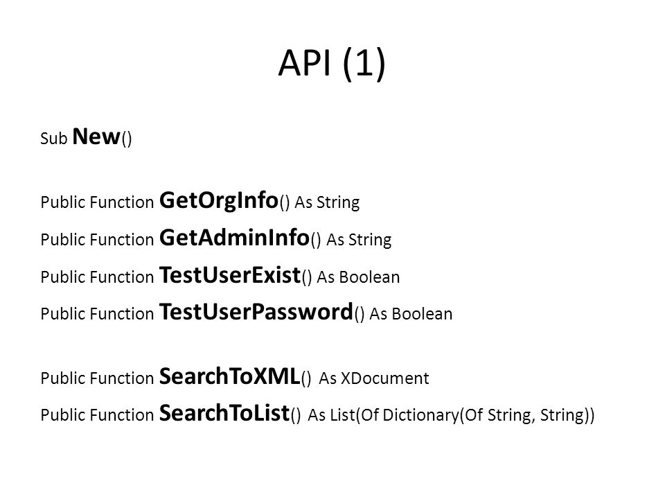 API (1) Sub New () Public Function GetOrgInfo () As String Public Function GetAdminInfo () As String Public Function TestUserExist () As Boolean Public Function TestUserPassword () As Boolean Public Function SearchToXML () As XDocument Public Function SearchToList () As List(Of Dictionary(Of String, String))