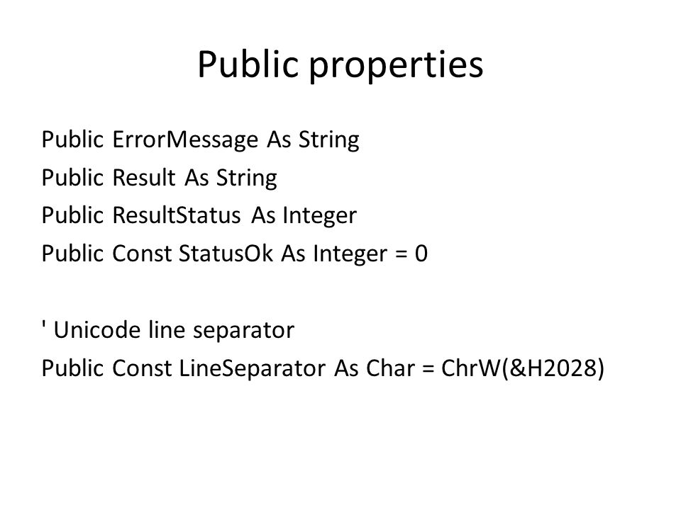 Public properties Public ErrorMessage As String Public Result As String Public ResultStatus As Integer Public Const StatusOk As Integer = 0 Unicode line separator Public Const LineSeparator As Char = ChrW(&H2028)