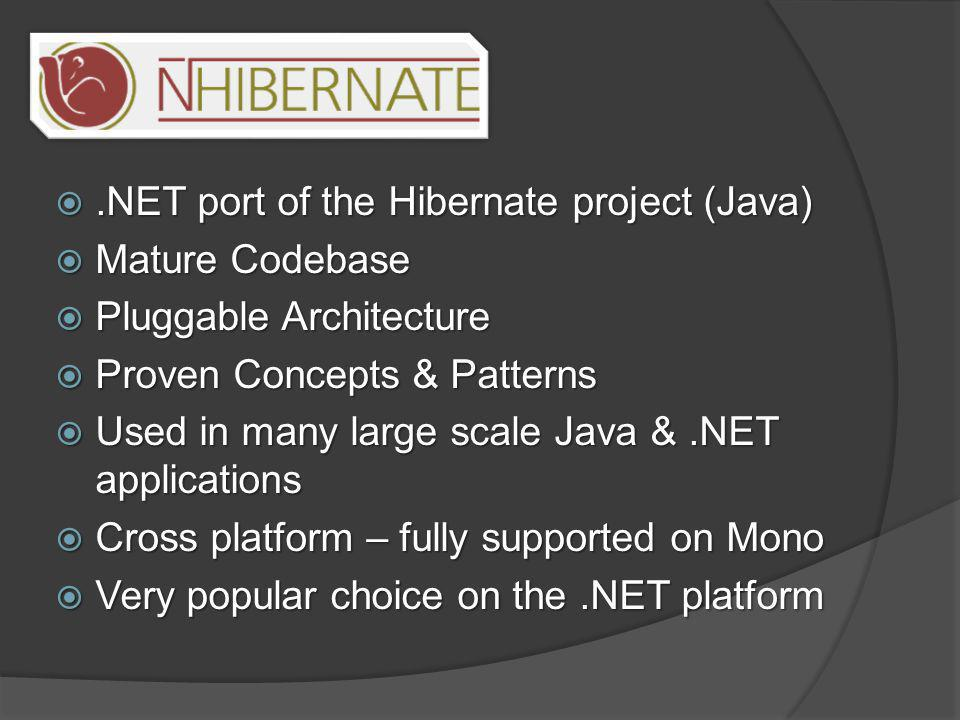 .NET port of the Hibernate project (Java)  Mature Codebase  Pluggable Architecture  Proven Concepts & Patterns  Used in many large scale Java &.NET applications  Cross platform – fully supported on Mono  Very popular choice on the.NET platform