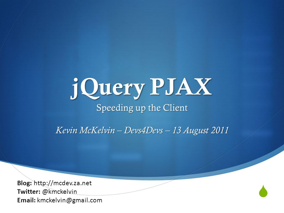  jQuery PJAX Speeding up the Client Kevin McKelvin – Devs4Devs – 13 August 2011 Blog: http://mcdev.za.net Twitter: @kmckelvin Email: kmckelvin@gmail.