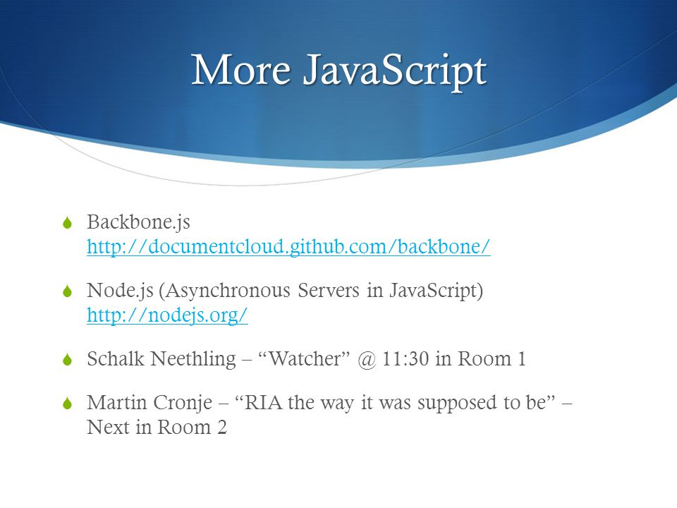 More JavaScript  Backbone.js http://documentcloud.github.com/backbone/ http://documentcloud.github.com/backbone/  Node.js (Asynchronous Servers in J