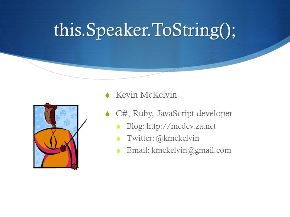 this.Speaker.ToString();  Kevin McKelvin  C#, Ruby, JavaScript developer  Blog: http://mcdev.za.net  Twitter: @kmckelvin  Email: kmckelvin@gmail.