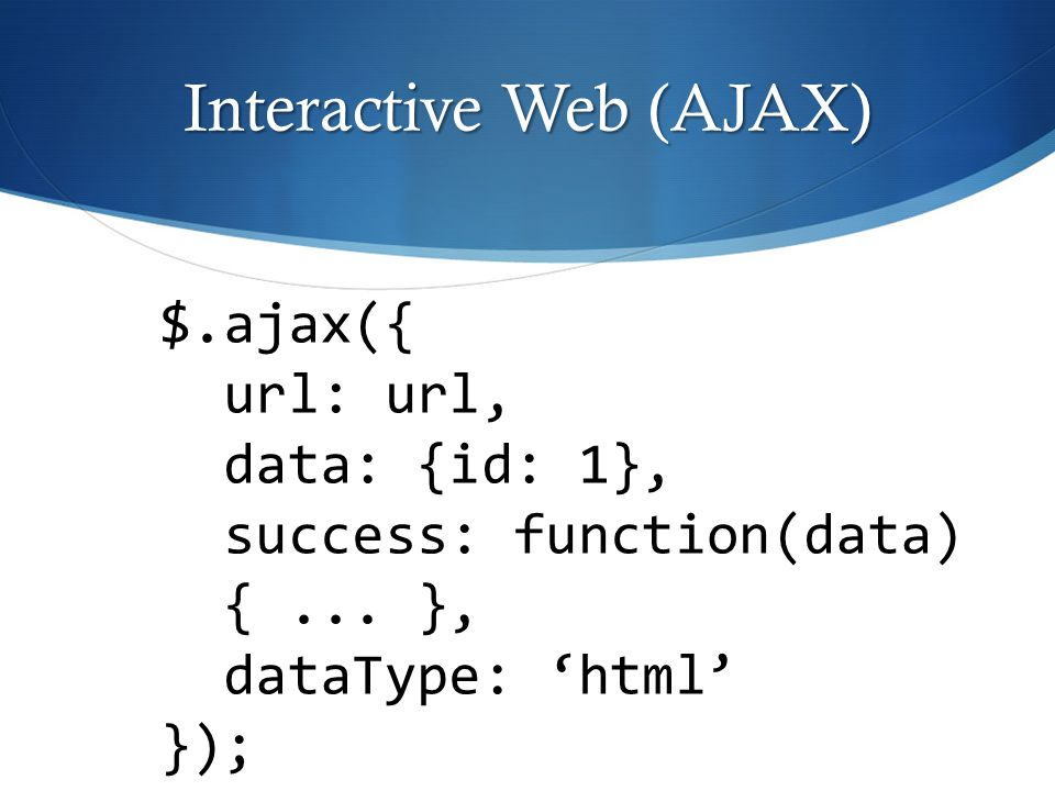 Interactive Web (AJAX) $.ajax({ url: url, data: {id: 1}, success: function(data) {... }, dataType: 'html' });