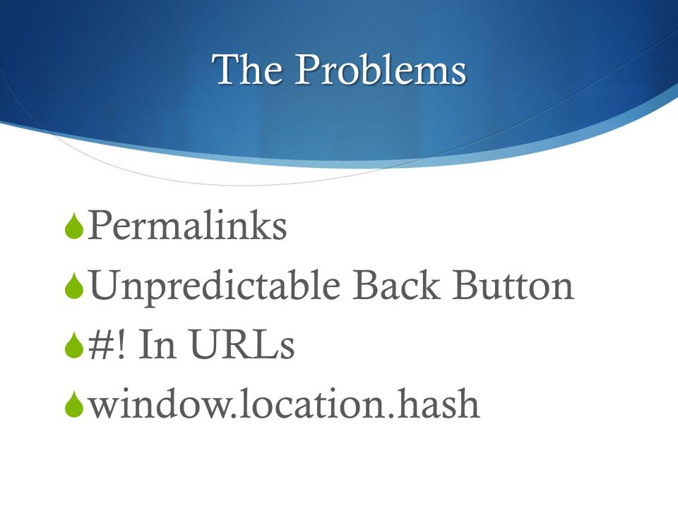 The Problems  Permalinks  Unpredictable Back Button  #! In URLs  window.location.hash