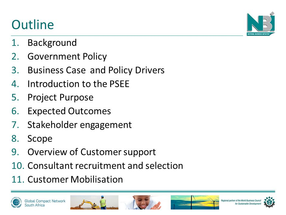 Outline 1.Background 2.Government Policy 3.Business Case and Policy Drivers 4.Introduction to the PSEE 5.Project Purpose 6.Expected Outcomes 7.Stakeholder engagement 8.Scope 9.Overview of Customer support 10.Consultant recruitment and selection 11.Customer Mobilisation