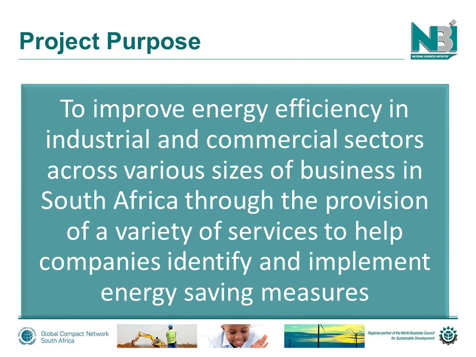 Project Purpose To improve energy efficiency in industrial and commercial sectors across various sizes of business in South Africa through the provision of a variety of services to help companies identify and implement energy saving measures