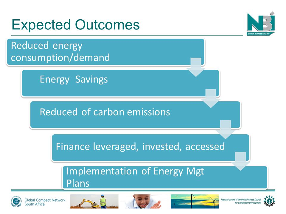 Expected Outcomes Reduced energy consumption/demand Implementation of Energy Mgt Plans Energy Savings Reduced of carbon emissions F Finance leveraged, invested, accessed
