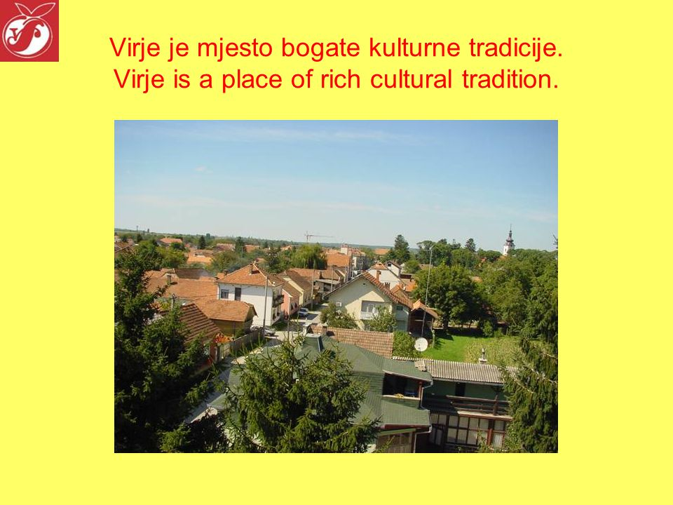 Virje je mjesto bogate kulturne tradicije. Virje is a place of rich cultural tradition.