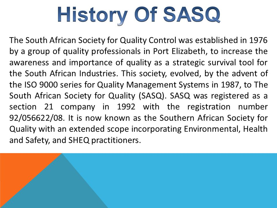 The South African Society for Quality Control was established in 1976 by a group of quality professionals in Port Elizabeth, to increase the awareness