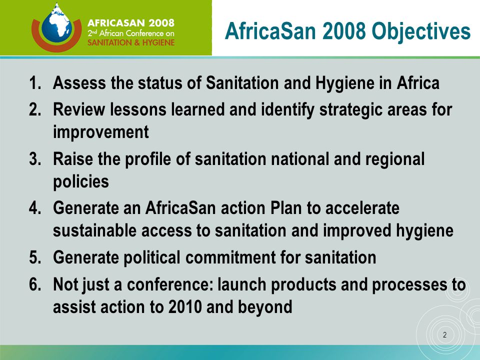 2 AfricaSan 2008 Objectives 1.Assess the status of Sanitation and Hygiene in Africa 2.Review lessons learned and identify strategic areas for improvement 3.Raise the profile of sanitation national and regional policies 4.Generate an AfricaSan action Plan to accelerate sustainable access to sanitation and improved hygiene 5.Generate political commitment for sanitation 6.Not just a conference: launch products and processes to assist action to 2010 and beyond