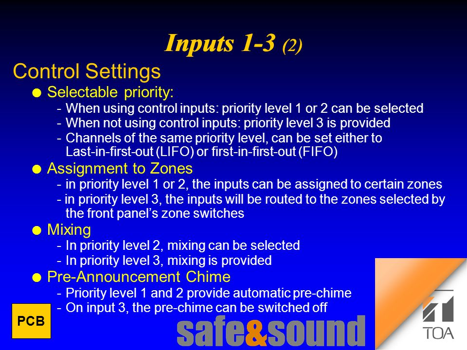 Background Design: Torsten Kranz Design: Torsten Kranz @ TEE   Control Settings l Selectable priority: When using control inputs: priority level 1 or 2 can be selected When not using control inputs: priority level 3 is provided Channels of the same priority level, can be set either to Last-in-first-out (LIFO) or first-in-first-out (FIFO) l Assignment to Zones -in priority level 1 or 2, the inputs can be assigned to certain zones - in priority level 3, the inputs will be routed to the zones selected by the front panel's zone switches l Mixing In priority level 2, mixing can be selected In priority level 3, mixing is provided l Pre-Announcement Chime Priority level 1 and 2 provide automatic pre-chime On input 3, the pre-chime can be switched off PCB