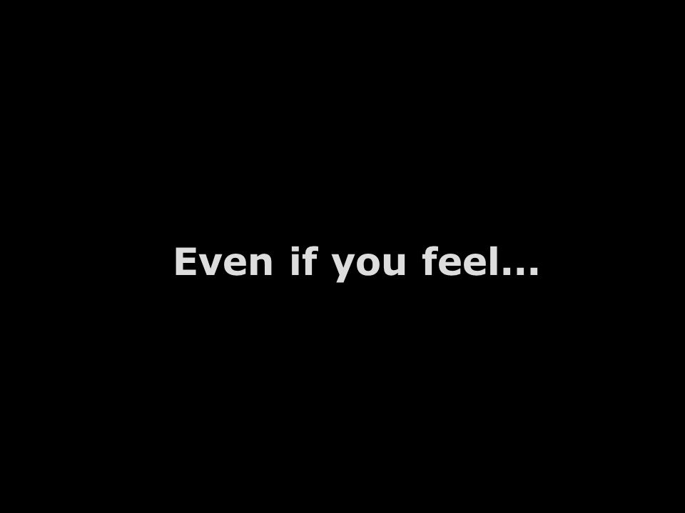 Even if you feel...
