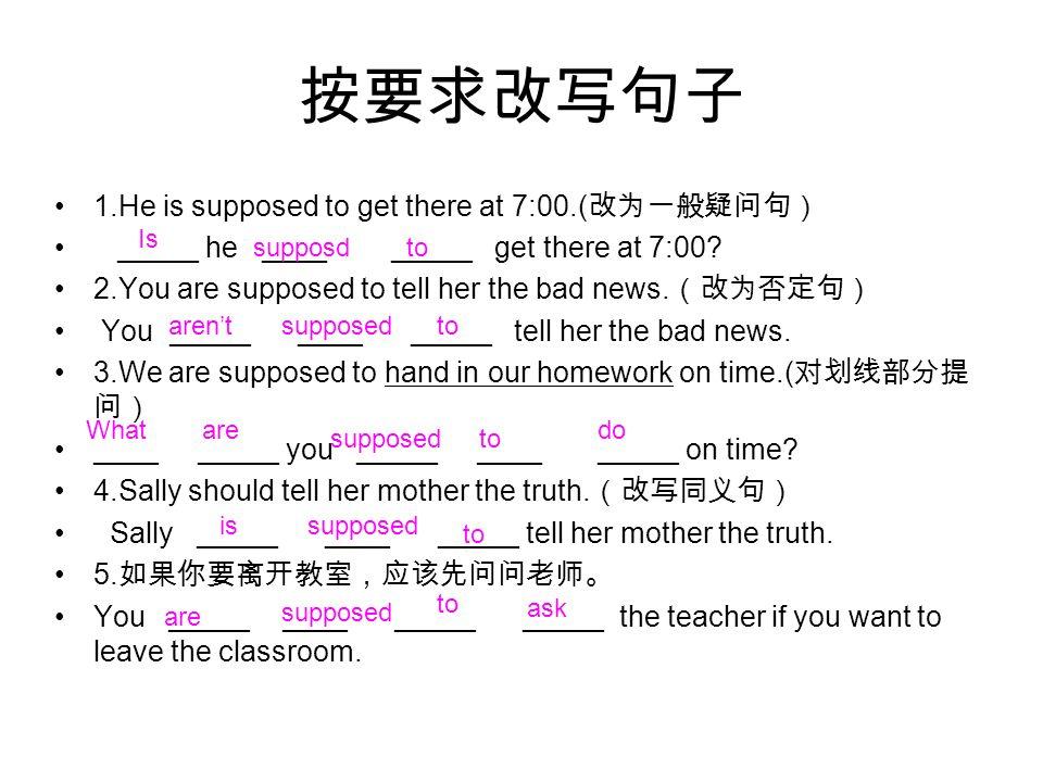 按要求改写句子 1.He is supposed to get there at 7:00.( 改为一般疑问句) _____ he ____ _____ get there at 7:00.