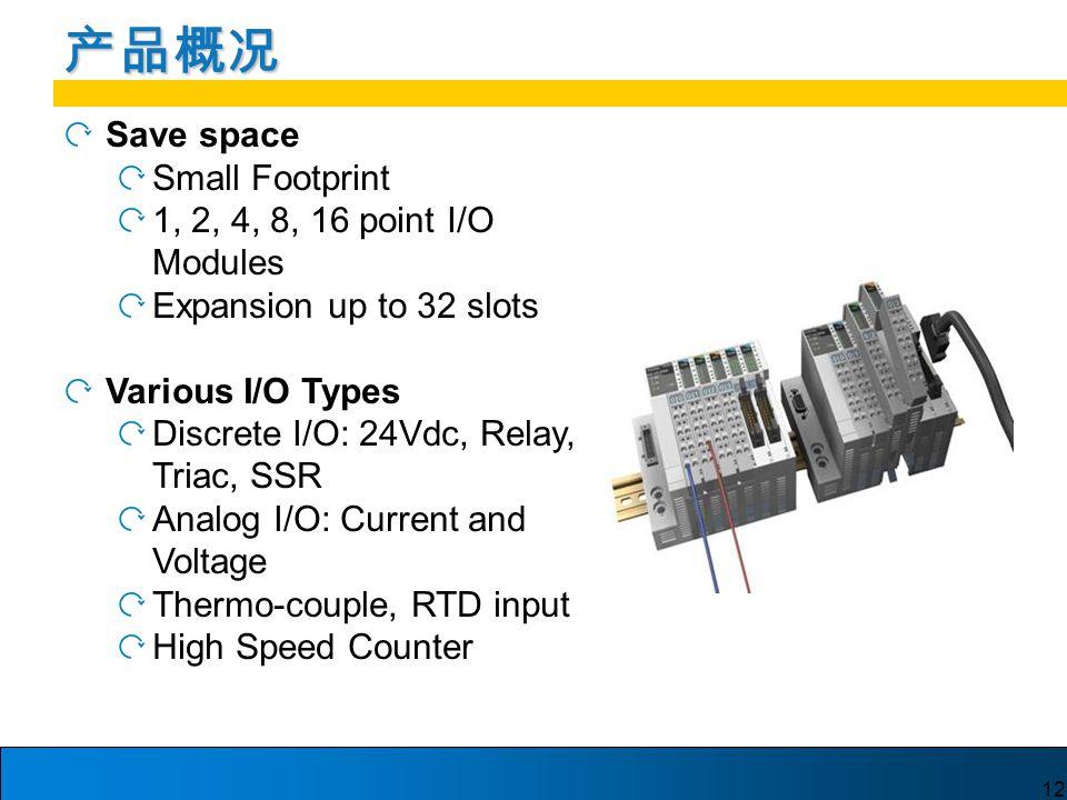 12 产品概况 Save space Small Footprint 1, 2, 4, 8, 16 point I/O Modules Expansion up to 32 slots Various I/O Types Discrete I/O: 24Vdc, Relay, Triac, SSR Analog I/O: Current and Voltage Thermo-couple, RTD input High Speed Counter