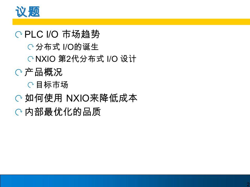 2 议题 PLC I/O 市场趋势 分布式 I/O 的诞生 NXIO 第 2 代分布式 I/O 设计 产品概况 目标市场 如何使用 NXIO 来降低成本 内部最优化的品质