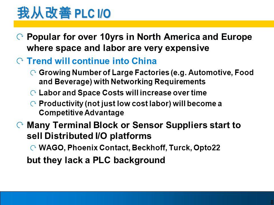 8 我从改善 PLC I/O Popular for over 10yrs in North America and Europe where space and labor are very expensive Trend will continue into China Growing Number of Large Factories (e.g.