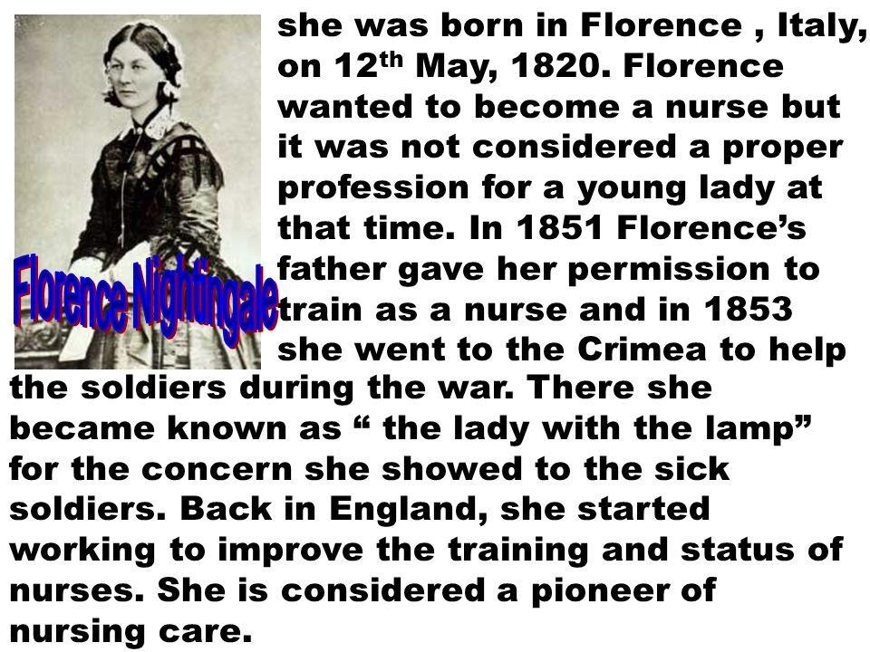 she was born in Florence, Italy, on 12 th May, 1820. Florence wanted to become a nurse but it was not considered a proper profession for a young lady