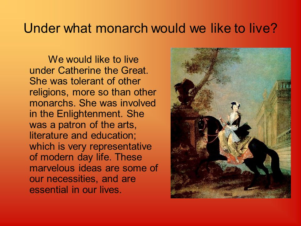Under what monarch would we like to live. We would like to live under Catherine the Great.