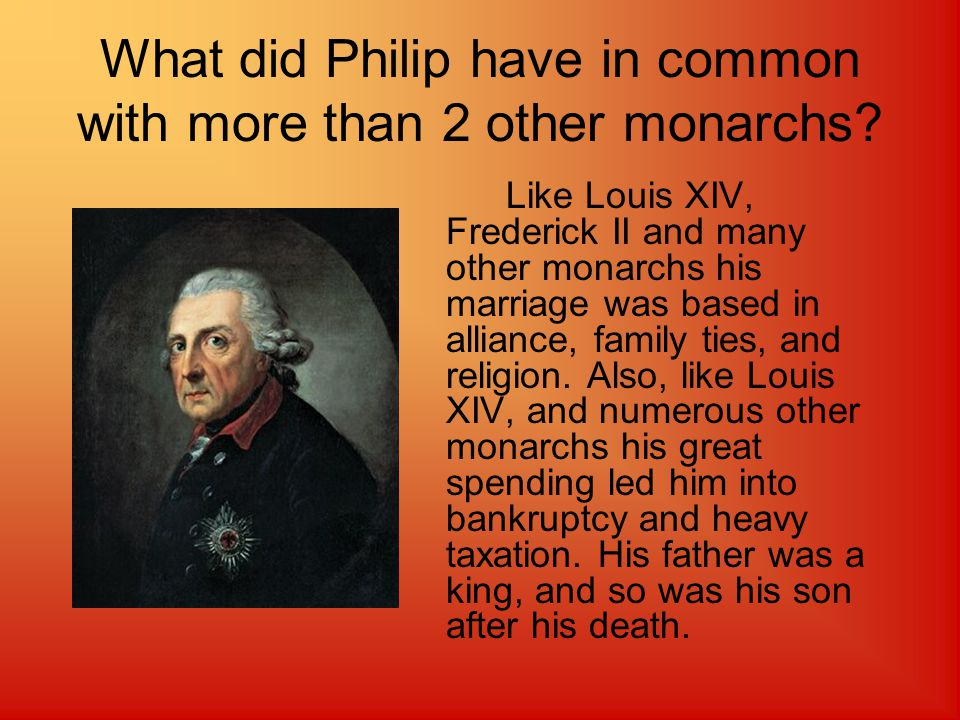 Which monarch would get along with Philip.We believe Louis XIV would get along with Philip.