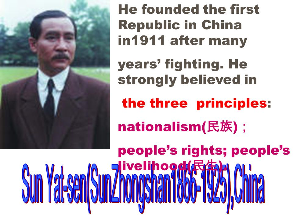 He founded the first Republic in China in1911 after many years' fighting.