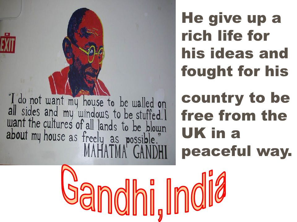 He give up a rich life for his ideas and fought for his country to be free from the UK in a peaceful way.