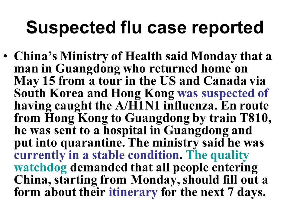 Suspected flu case reported China's Ministry of Health said Monday that a man in Guangdong who returned home on May 15 from a tour in the US and Canada via South Korea and Hong Kong was suspected of having caught the A/H1N1 influenza.