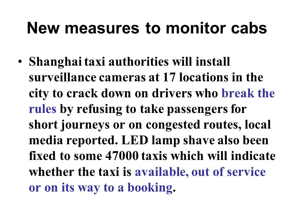 New measures to monitor cabs Shanghai taxi authorities will install surveillance cameras at 17 locations in the city to crack down on drivers who break the rules by refusing to take passengers for short journeys or on congested routes, local media reported.
