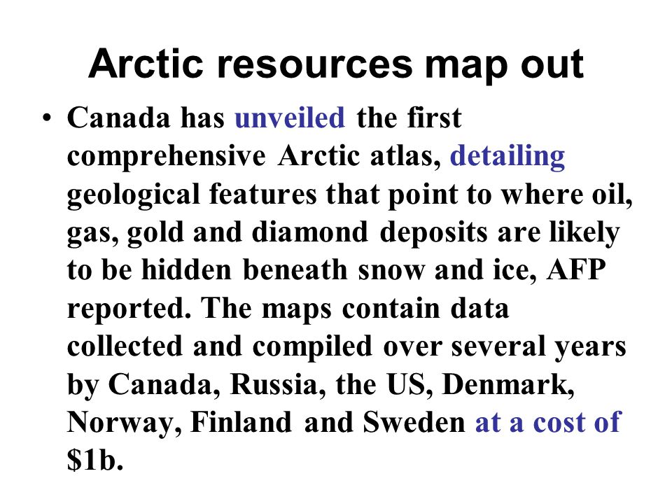 Arctic resources map out Canada has unveiled the first comprehensive Arctic atlas, detailing geological features that point to where oil, gas, gold and diamond deposits are likely to be hidden beneath snow and ice, AFP reported.