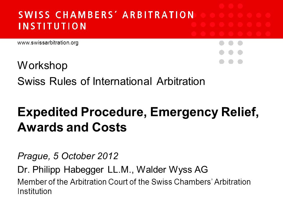 www.swissarbitration.org Workshop Swiss Rules of International Arbitration Expedited Procedure, Emergency Relief, Awards and Costs Prague, 5 October 2012 Dr.