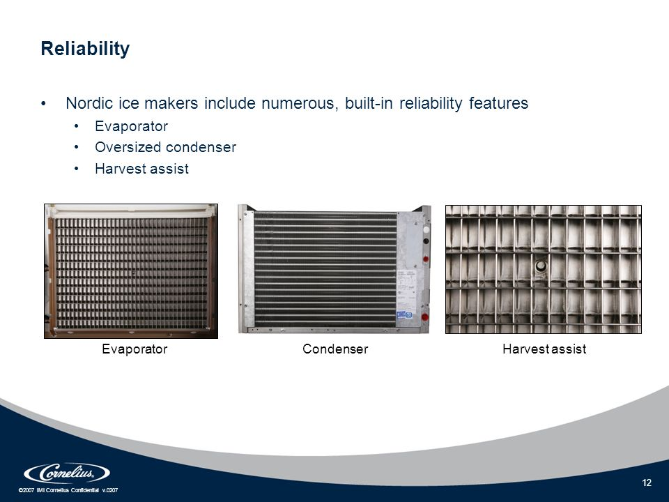 ©2007 IMI Cornelius Confidential v.0207 12 Reliability Nordic ice makers include numerous, built-in reliability features Evaporator Oversized condense