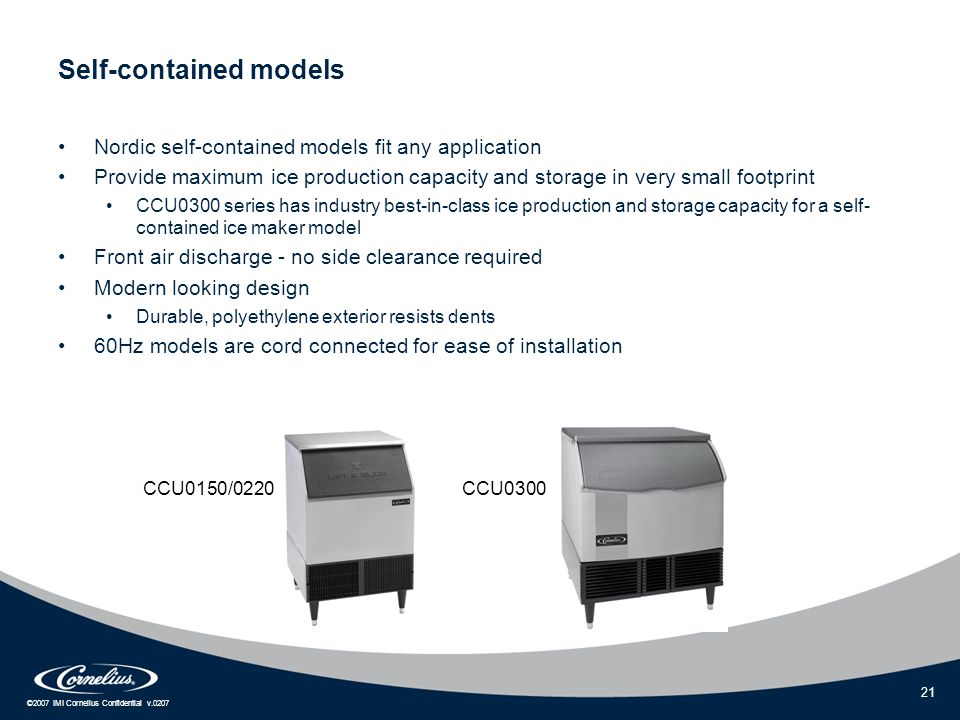 ©2007 IMI Cornelius Confidential v.0207 21 Self-contained models Nordic self-contained models fit any application Provide maximum ice production capacity and storage in very small footprint CCU0300 series has industry best-in-class ice production and storage capacity for a self- contained ice maker model Front air discharge - no side clearance required Modern looking design Durable, polyethylene exterior resists dents 60Hz models are cord connected for ease of installation CCU0150/0220CCU0300