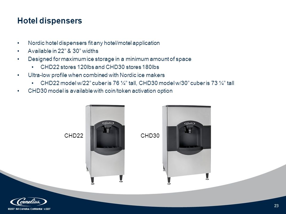 "©2007 IMI Cornelius Confidential v.0207 23 Hotel dispensers Nordic hotel dispensers fit any hotel/motel application Available in 22"" & 30"" widths Desi"