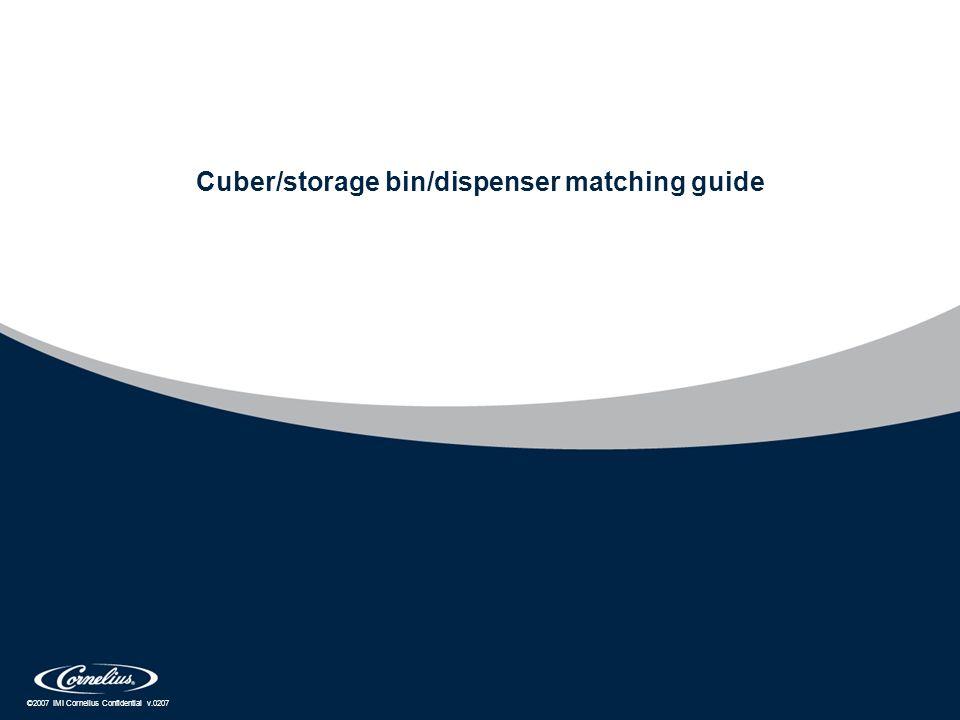©2007 IMI Cornelius Confidential v.0207 Cuber/storage bin/dispenser matching guide