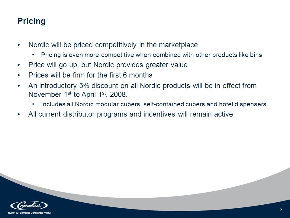 ©2007 IMI Cornelius Confidential v.0207 8 Pricing Nordic will be priced competitively in the marketplace Pricing is even more competitive when combine